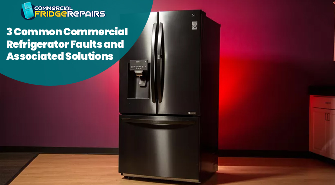 3 Common Commercial Refrigerator Faults and Associated Solutions