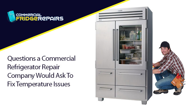 Questions a Commercial Refrigerator Repair Company Would Ask To Fix Temperature Issues