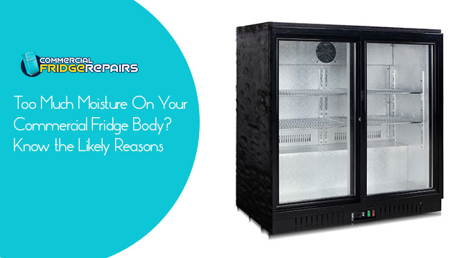 Too Much Moisture On Your Commercial Fridge Body? Know the Likely Reasons