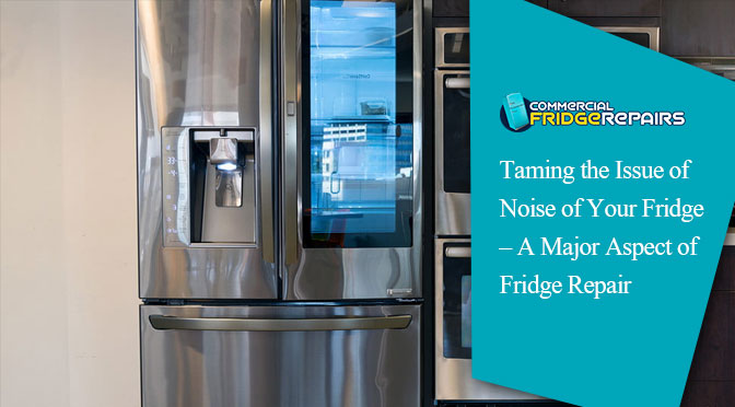 Taming the Issue of Noise of Your Fridge – A Major Aspect of Fridge Repair