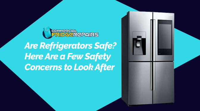 Are Refrigerators Safe? Here Are a Few Safety Concerns to Look After