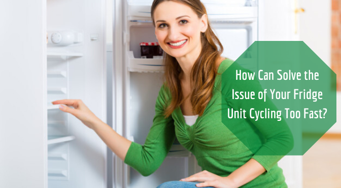 How Can Solve the Issue of Your Fridge Unit Cycling Too Fast?