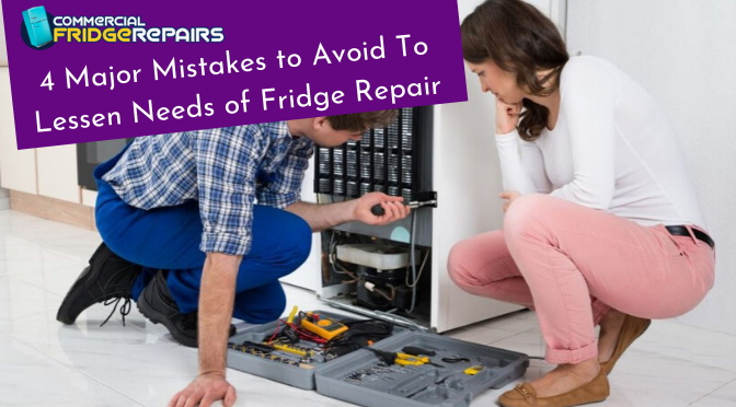 4 Major Mistakes to Avoid To Lessen Needs of Fridge Repair