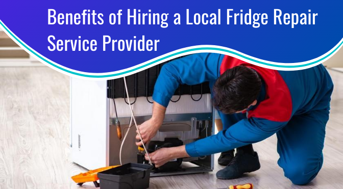 What are the Benefits of Hiring a Local Fridge Repair Service Provider?