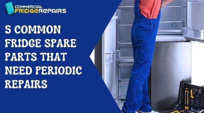 5 Common Fridge Spare Parts that Need Periodic Repairs
