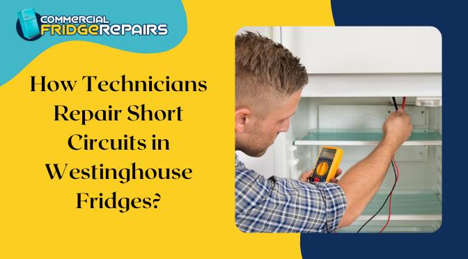 How Technicians Repair Short Circuits in Westinghouse Fridges?